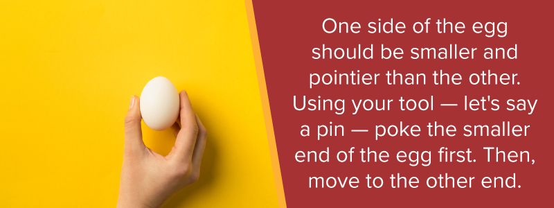 One side of the egg should be smaller and pointier than the other. Using your tool - let's say a pin - poke the smaller end of the egg first. Then move to the other end.