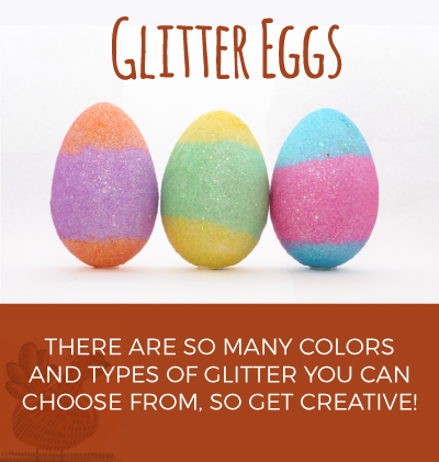 Glitter eggs: there are so many colors and types of glitter you can choose from, so get creative!