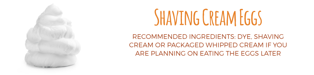 Shaving cream eggs recommended ingredients: dye, shaving cream or packaged whipped cream if you are planning on eating the eggs later