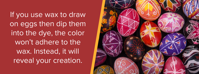 If you use wax to draw on eggs then dip them into the dye, the color won't adhere to the wax. Instead, it will reveal your creation.