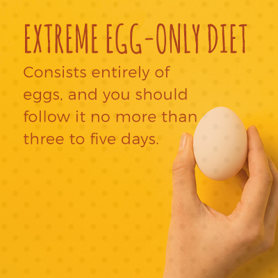 The extreme egg-only diet consists entirely of eggs, and you should follow it no more than three to five days