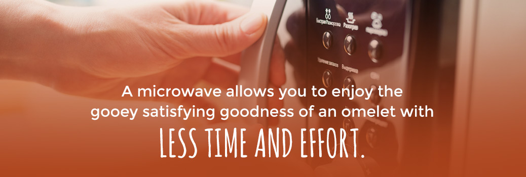 A microwave allows you to enjoy the gooey satisfying goodness of an omelet with less time and effort